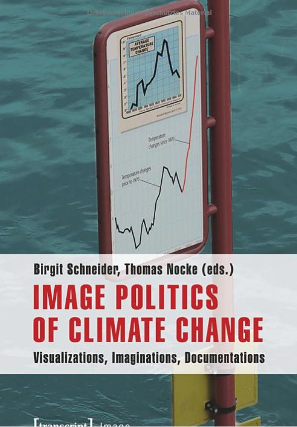 Image Politics of Climate Change: Visualizations, Imaginations, Documentations [Paperback] Birgit Schneider (Editor), Thomas Nocke (Editor)